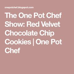The One Pot Chef Show: Red Velvet Chocolate Chip Cookies   One Pot Chef