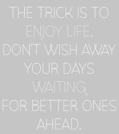 """""""The trick is to enjoy life. Don't wish away your days waiting for better ones."""""""