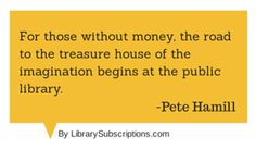 For those without money, the road to the treasure house of the imagination begins at the public library. - Pete Hamill #magazine #library #quote By LibrarySubscriptions.com