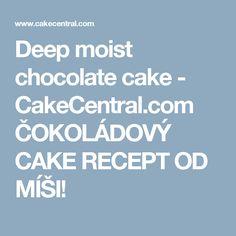 Deep moist chocolate cake - CakeCentral.com ČOKOLÁDOVÝ CAKE RECEPT OD MÍŠI!