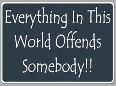 So true!! Everyone is offeneded by something..