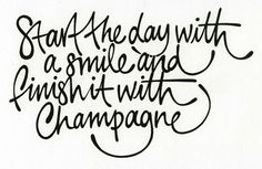 Start the day with a smile and finish it with champagne.