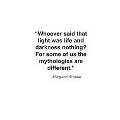 """Food for thought:  """"Whoever said that light was life and darkness nothing? For some of us the mythologies are different."""""""