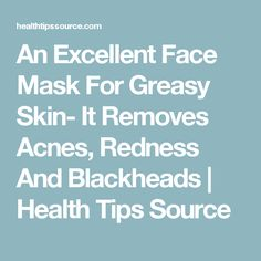 An Excellent Face Mask For Greasy Skin- It Removes Acnes, Redness And Blackheads   Health Tips Source