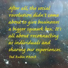 After all, the social revolution didn't come about to give businesses a bigger squawk box. It's all about reconnecting as individuals and sharing our experiences. ~ Ted Rubin