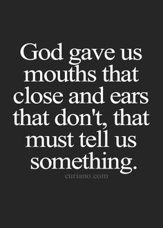 God gave us mouths that close and ears that don't, that must tell us something.
