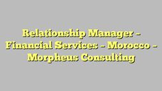 Relationship Manager - Financial Services - Morocco - Morpheus Consulting