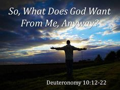What does the LORD your God require of you? He requires only that you fear the LORD your God, and live in a way that pleases him, and love him and serve him with all your heart and soul. And you must always obey the LORD's commands and decrees that I am giving you today for your own good. Deuteronomy 10:12-13