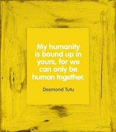 """""""My humanity is bound up in yours, for we can only be human together"""" - Desmond Tutu #quote."""