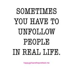 """Sometimes you have to unfollow people in real life."" #HappyGirlsAreThePrettiest"