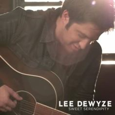 LEE DEWYZE -- SWEET SERENDIPITY!!! Love this song and him. :)