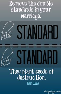 Remove the double standards in your marriage. They plant seeds of destruction.