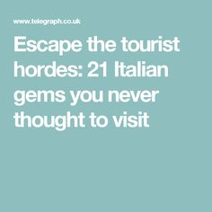 Escape the tourist hordes: 21 Italian gems you never thought to visit