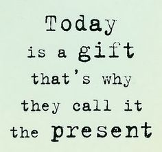 Today is a gift that's why they call it the present.
