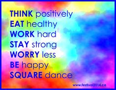 Think positively; Eat healthy; Work hard; Stay strong; Worry less; Be happy; Square Dance!
