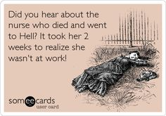 Funny Somewhat Topical Ecard: Did you hear about the nurse who died and went to Hell? It took her 2 weeks to realize she wasn't at work!