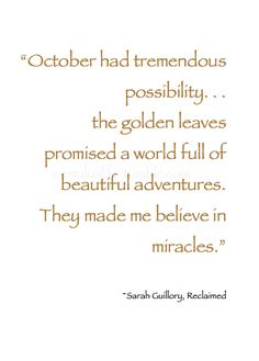 """~ Autumn ~ """"October had tremendous possibility. . . the golden leaves promised a world full of beautiful adventures. They made me believe in miracles."""" ~ Sarah Guillory, Reclaimed #Quote"""