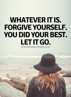 Forgive yourself Quotes Whatever it is. Forgive yourself. You did your best. Let it go.