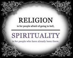 Religion is for people afraid of going to hell. Spirituality is for people who have already been there.