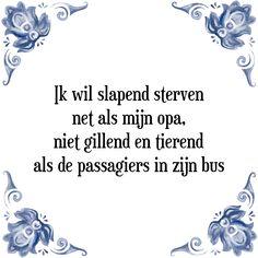Ik wil slapend sterven net als mijn opa, niet gillend en tierend als de passagiers in zijn bus - Bekijk of bestel deze Tegel nu op Tegelspreuken.nl