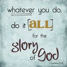 Whatever you do, do it all for the glory of God!