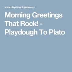 Morning Greetings That Rock! - Playdough To Plato
