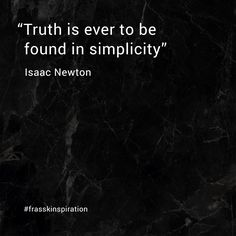 """Truth is ever to be found in simplicity"" - Isaac Newton"