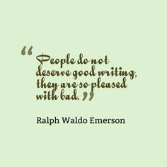 """Do you think this is true today? """"People do not deserve good writing, they are so pleased with bad."""" - Ralph Waldo Emerson"""