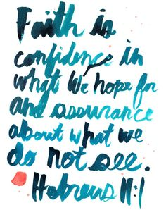 """Faith is confidence in what we hope for and assurance about what we do not see."" 