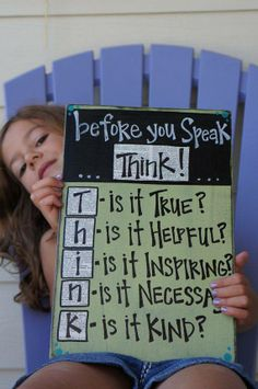 T - is it Truthful? H - is it Helpful? I - is it Inspiring? N - is it Necessary? K - is it Kind?  T.H.I.N.K before you speak, and if it's not ALL of the above, you may not want to say it!