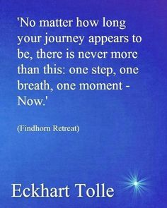 No matter how long your Journey appears to be ~ there is never more than this ~ One Step ~ One Breath ~ One Moment ~ Now ⊰❁⊱ Eckhart Tolle Uplifting Quotes, Positive Quotes, Motivational Quotes, Inspirational Quotes, Quotable Quotes, Wisdom Quotes, Life Quotes, Eckhart Tolle, Now Quotes