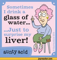 Sometimes I drink aglass ofwater.....Just tosurprise myliver!aunty ...