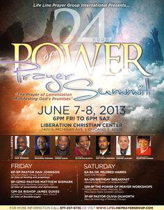 "Life Line Prayer Group International presents the 24 Hour ""Power of Prayer Summit"" on June 7-8, 2013 featuring: Pastor Dan Johnson, Pastor Masamba Perkins, Bishop James Dukes, Pastor Olivia Dilworth, Pastor Matthew Bismark, Pastor Aaron Cowart & Dr. Mildred Clopton-Harris.  Free & Open For All To Attend! Location: Liberation Christian Center 7400 South Michigan Avenue in Chicago, Illinois 60619  For More Info: 877.237.5736 www.LifeLinePrayerGroup.com"