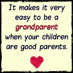 It makes it very easy to be a grandparent when your children are good parents.