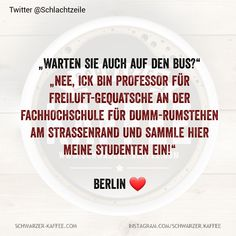 """""""Warten Sie auch auf den Bus?"""" """"NEE, ICK BIN PROFESSOR FÜR FREILUFT-GEQUATSCHE AN DER FACHHOCHSCHULE FÜR DUMM-RUMSTEHEN AM STRASsENRAND UND SAMMLE HIER MEINE STUDENTEN EIN!"""" Berlin ❤️ Der Beitrag BERLIN ❤️ erschien zuerst auf SCHWARZER-KAFFEE. Love Quotes For Him, Cute Quotes, Funny Quotes, Lana Del Rey Quotes, Say Say Say, Positive Comments, Der Bus, Professor, Quotes About Everything"""
