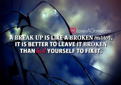 A breakup is like a broken mirror. It is better to leave it broken than hurt yourself to fix it.