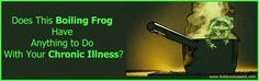 Does a Boiling Frog Have Anything to Do With Your Chronic Illness?