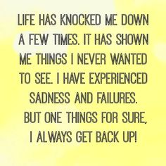 Life has knocked me down a few times. It has shown me things I never wanted to see. I have experienced sadness and failures ... But one things for sure, I always get back up