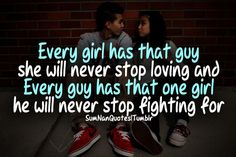 Every girl has that guy she wi never stop loving and every guy has that one girl he will never stop fighting for . SumNan Quotes