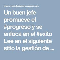 Un buen jefe promueve el #progreso y se enfoca en el #exito Lee en el siguiente sitio la gestión de #jaimeesparza un empresario con gran gestión como jefe