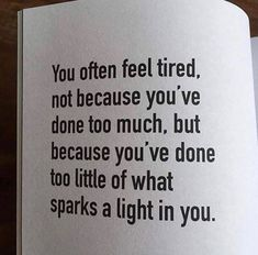 You often feel tired, not because you've done too much, but because you've done too little of what sparks a light in you life quotes quotes positive quotes life sayings Great Quotes, Me Quotes, Motivational Quotes, Inspirational Quotes, Quotes Positive, Quotes Girls, Motivational Pictures, The Words, Do It Yourself Quotes