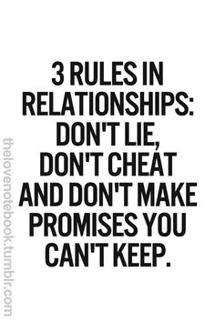 3 Rules in Relationships: Dont lie, dont cheat, and dont make promises you cant keep True Quotes, Great Quotes, Quotes To Live By, Inspirational Quotes, Qoutes, Lonely Quotes, Quotations, Motivational, Under Your Spell