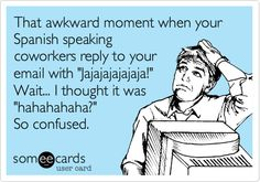 Funny Apology Ecard: That awkward moment when your Spanish speaking coworkers reply to your email with 'Jajajajajajaja!' Wait... I thought it was 'hahahahaha?' So confused.