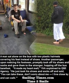 """A man sat alone on the bus with two plastic hairnets covering his feet instead of shoes. Another passenger, upon noticing his footwear, promptly took off his shoes and socks and gave them to the stranger, hopping off the bus barefoot, """"It made my heart melt,"""" Virk explained to QMI Agency. """"He just took his shoes and socks off and said, 'You can take these, don't worry about me — I live close by and can walk.'"""" #smilingTimes"""