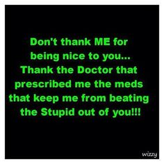 Maybe I have to take the pills because of my obsession over stupid people??!!  Some people never cease to amaze me!!