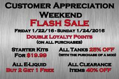 Customer Appreciation Weekend FLASH SALE !!!!!!! Double Loyalty Points (on all purchases) Starter Kits for $19.99 All Tanks 25% OFF (with the purchase of a mod) All E-Liquid Buy 2 Get 1 Free All Clearance Items 40% OFF