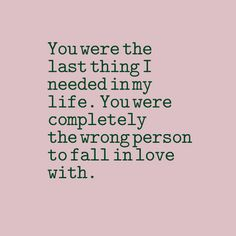 You were the last thing I needed in my life. You were completely the wrong person to fall in love with.