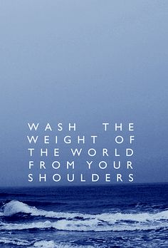 """Wash the weight of the world from your shoulders."" It's amazing what the ocean can do."