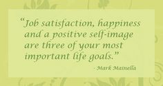 """Job satisfaction, happiness and a positive self-image are three of your most important life goals."" – Mark Mainella"