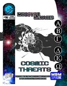 Misfits & Menaces: Cosmic Threats -   Cosmic Threatspresents villains from outer space designed to put entire planets and species at risk.  Inside this issue you'll find details for the following, along with new rules (including expanded size charts for cosmic-level threats):  ●Exile, a lonely survivor of planetary abuse at the hands of a rogue Celestial Legionnaire, now devoted wholly to seeking revenge for his people.  ●Keepersare robots that travel the universe in massive spacecraft…